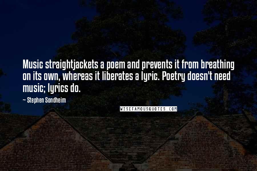 Stephen Sondheim quotes: Music straightjackets a poem and prevents it from breathing on its own, whereas it liberates a lyric. Poetry doesn't need music; lyrics do.