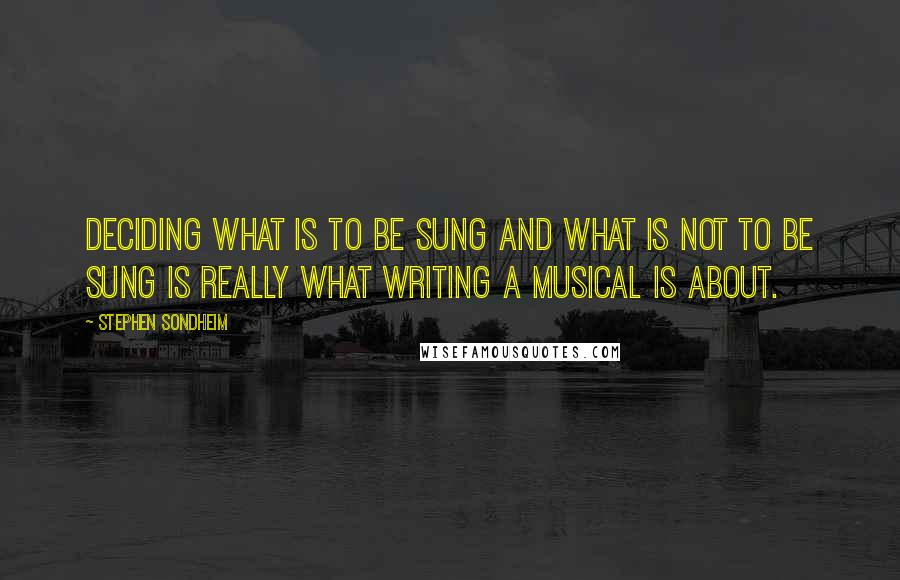 Stephen Sondheim quotes: Deciding what is to be sung and what is not to be sung is really what writing a musical is about.