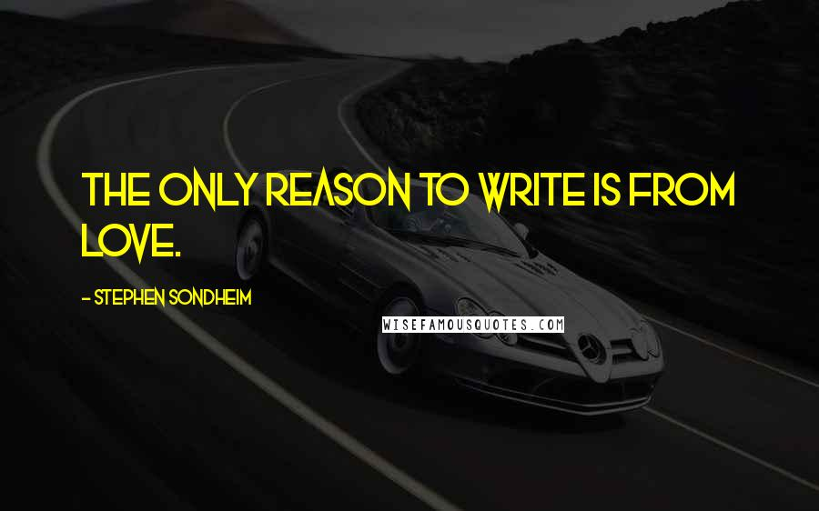 Stephen Sondheim quotes: The only reason to write is from love.
