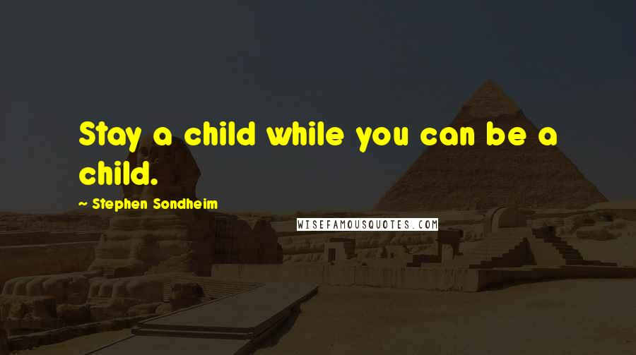 Stephen Sondheim quotes: Stay a child while you can be a child.