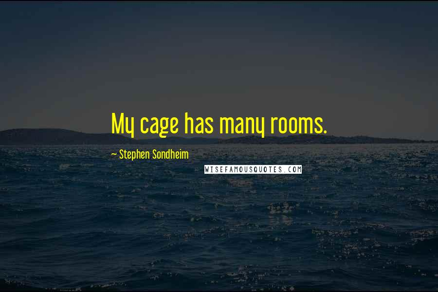 Stephen Sondheim quotes: My cage has many rooms.
