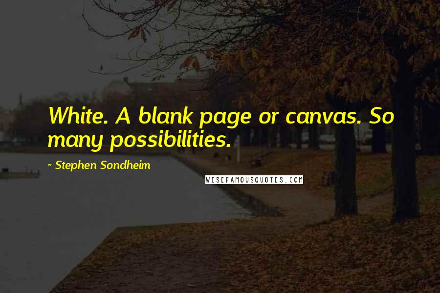 Stephen Sondheim quotes: White. A blank page or canvas. So many possibilities.