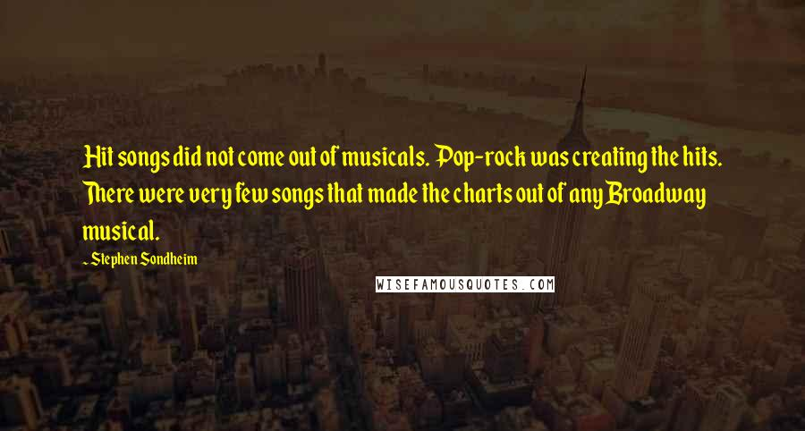 Stephen Sondheim quotes: Hit songs did not come out of musicals. Pop-rock was creating the hits. There were very few songs that made the charts out of any Broadway musical.
