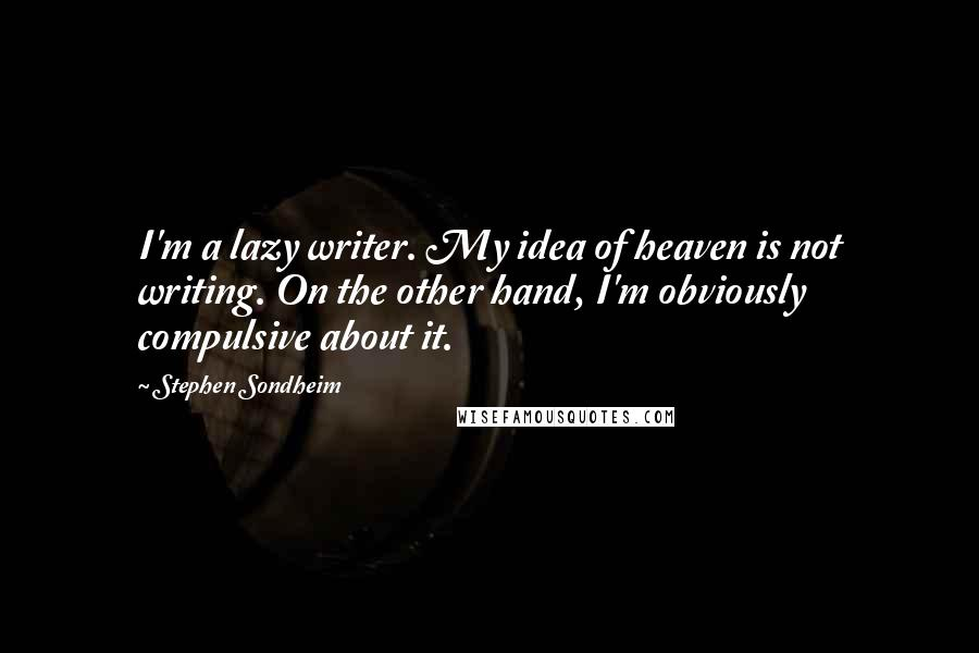 Stephen Sondheim quotes: I'm a lazy writer. My idea of heaven is not writing. On the other hand, I'm obviously compulsive about it.