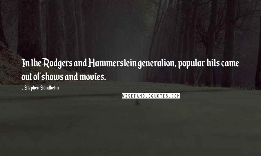 Stephen Sondheim quotes: In the Rodgers and Hammerstein generation, popular hits came out of shows and movies.