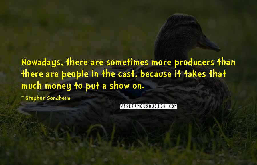 Stephen Sondheim quotes: Nowadays, there are sometimes more producers than there are people in the cast, because it takes that much money to put a show on.