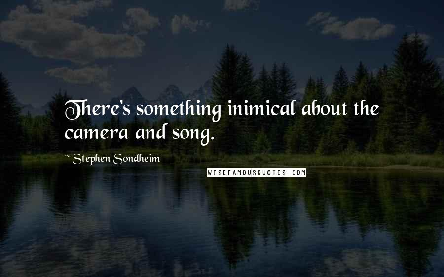 Stephen Sondheim quotes: There's something inimical about the camera and song.