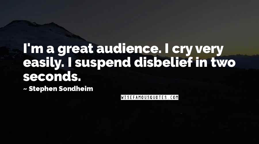 Stephen Sondheim quotes: I'm a great audience. I cry very easily. I suspend disbelief in two seconds.