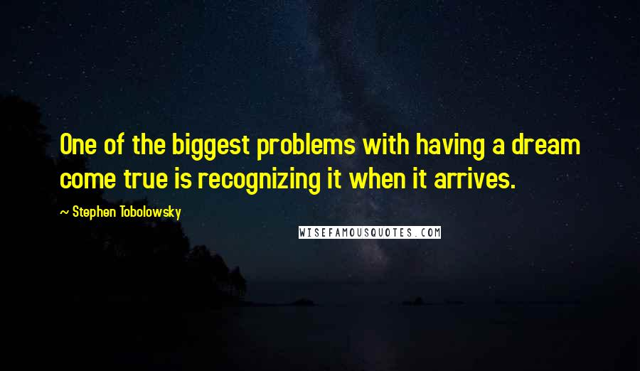 Stephen Tobolowsky quotes: One of the biggest problems with having a dream come true is recognizing it when it arrives.