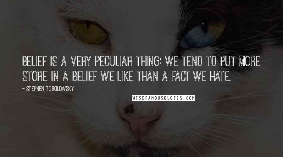 Stephen Tobolowsky quotes: Belief is a very peculiar thing: we tend to put more store in a belief we like than a fact we hate.