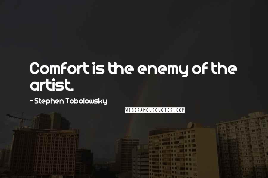 Stephen Tobolowsky quotes: Comfort is the enemy of the artist.