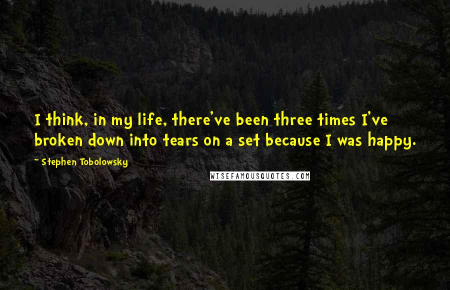 Stephen Tobolowsky quotes: I think, in my life, there've been three times I've broken down into tears on a set because I was happy.
