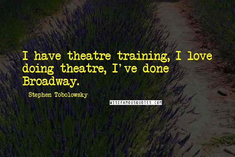 Stephen Tobolowsky quotes: I have theatre-training, I love doing theatre, I've done Broadway.