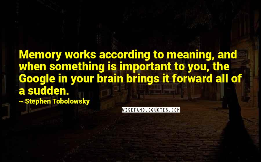Stephen Tobolowsky quotes: Memory works according to meaning, and when something is important to you, the Google in your brain brings it forward all of a sudden.