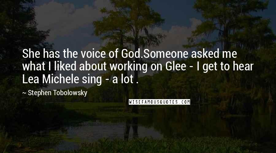 Stephen Tobolowsky quotes: She has the voice of God.Someone asked me what I liked about working on Glee - I get to hear Lea Michele sing - a lot .