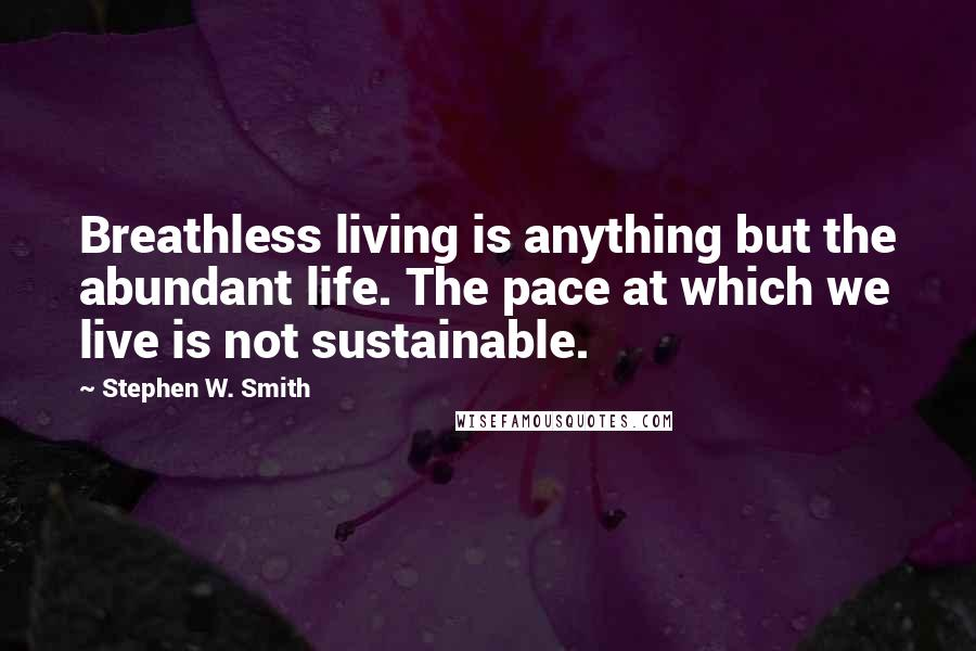 Stephen W. Smith quotes: Breathless living is anything but the abundant life. The pace at which we live is not sustainable.