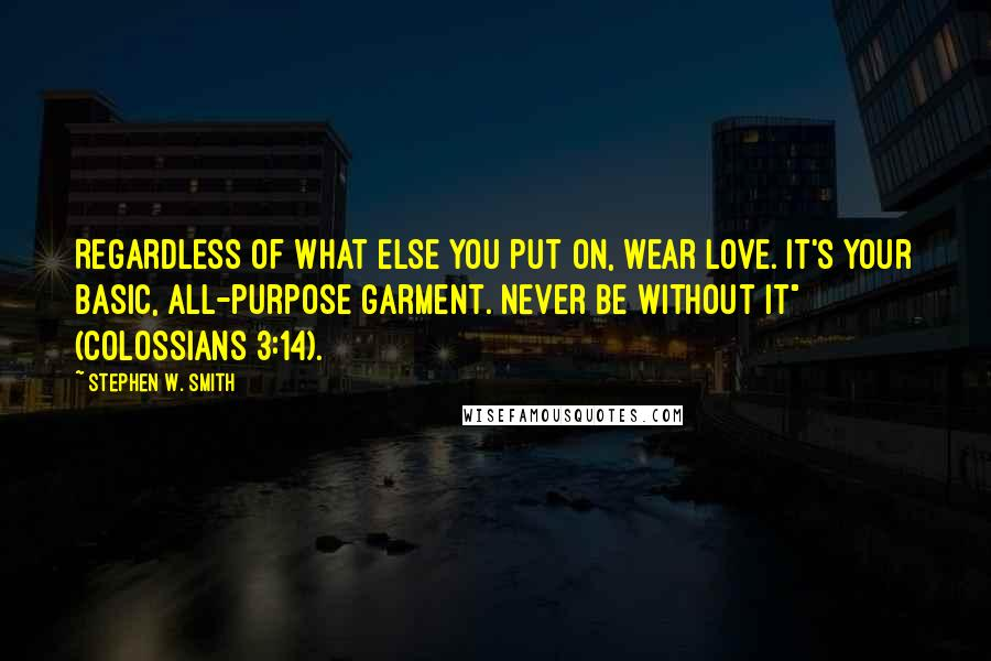 "Stephen W. Smith quotes: Regardless of what else you put on, wear love. It's your basic, all-purpose garment. Never be without it"" (Colossians 3:14)."