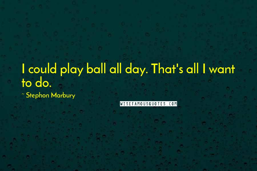 Stephon Marbury quotes: I could play ball all day. That's all I want to do.