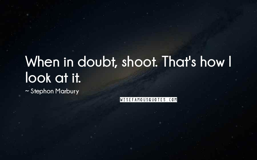 Stephon Marbury quotes: When in doubt, shoot. That's how I look at it.