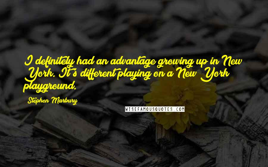 Stephon Marbury quotes: I definitely had an advantage growing up in New York. It's different playing on a New York playground.