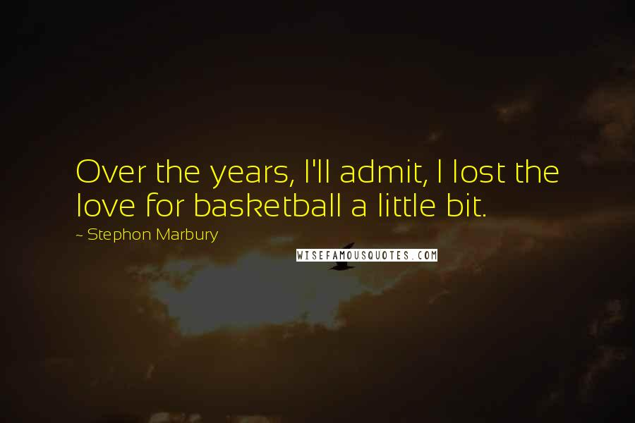 Stephon Marbury quotes: Over the years, I'll admit, I lost the love for basketball a little bit.