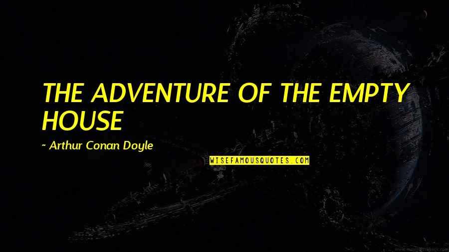 Stepladders Quotes By Arthur Conan Doyle: THE ADVENTURE OF THE EMPTY HOUSE
