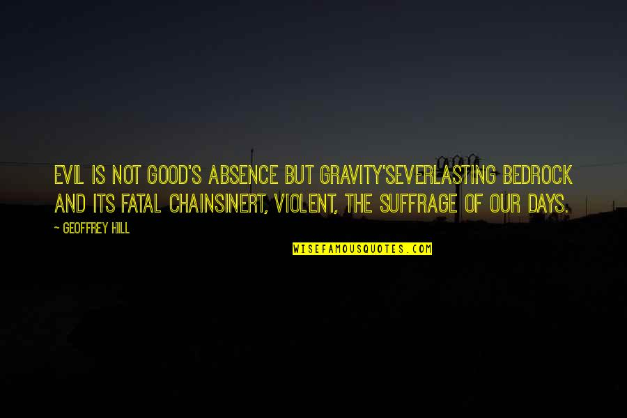 Stepladders Quotes By Geoffrey Hill: Evil is not good's absence but gravity'severlasting bedrock