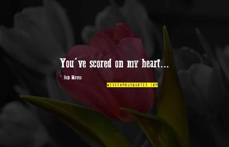 Stepping On Legos Quotes By Jojo Moyes: You've scored on my heart...