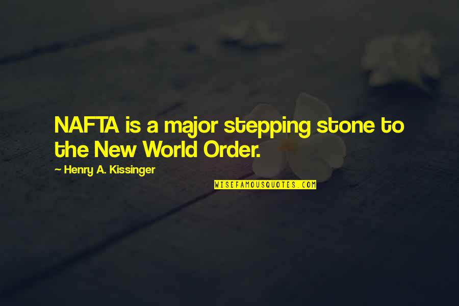 Stepping Out Into The World Quotes By Henry A. Kissinger: NAFTA is a major stepping stone to the