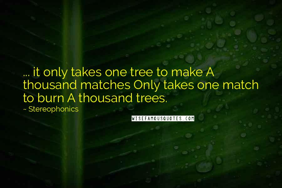 Stereophonics quotes: ... it only takes one tree to make A thousand matches Only takes one match to burn A thousand trees.