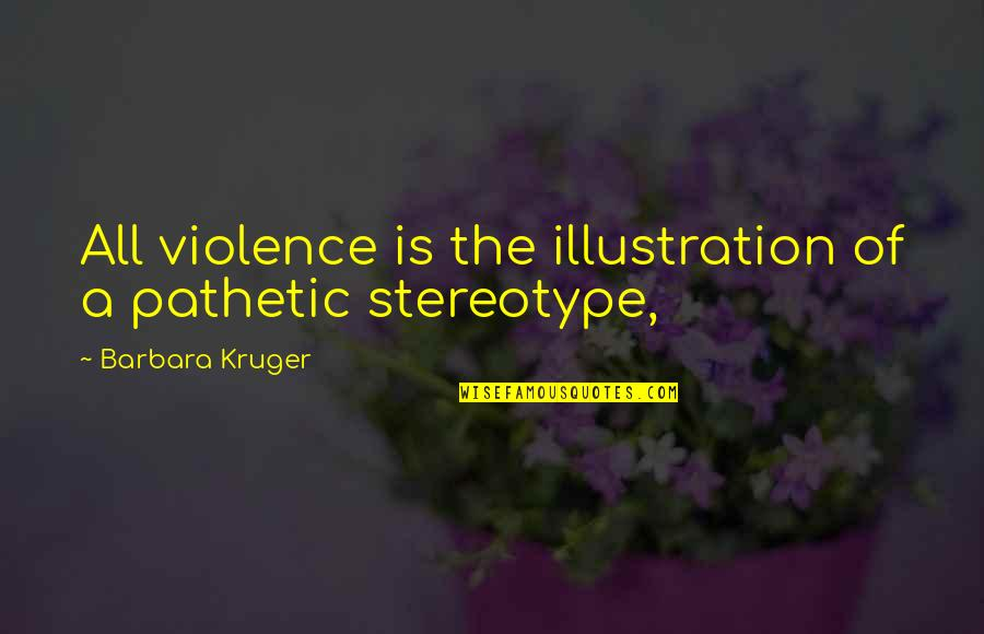 Stereotype Quotes By Barbara Kruger: All violence is the illustration of a pathetic