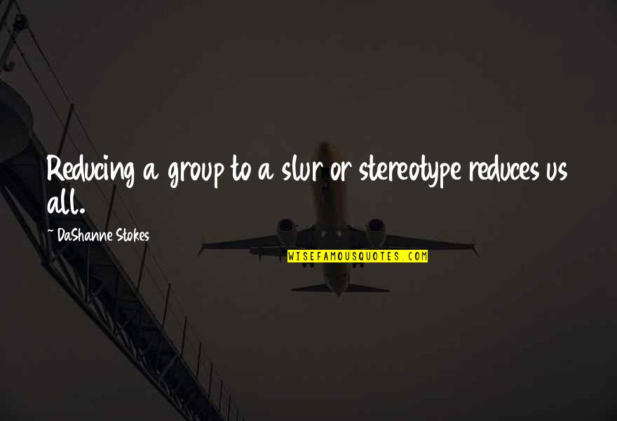 Stereotype Quotes By DaShanne Stokes: Reducing a group to a slur or stereotype