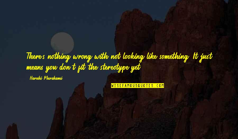 Stereotype Quotes By Haruki Murakami: There's nothing wrong with not looking like something.