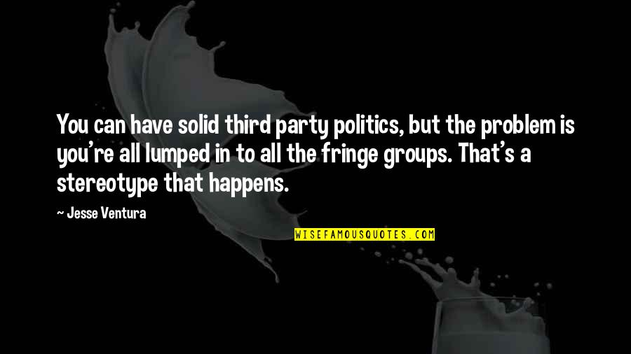 Stereotype Quotes By Jesse Ventura: You can have solid third party politics, but