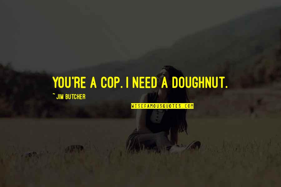Stereotype Quotes By Jim Butcher: You're a cop. I need a doughnut.