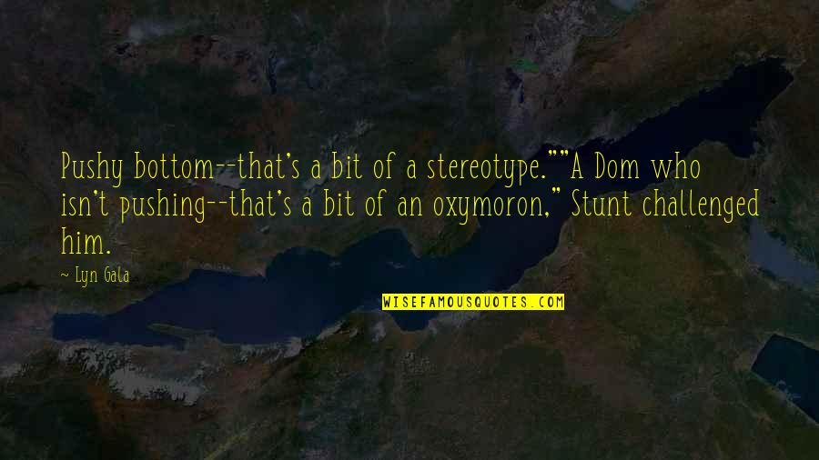 "Stereotype Quotes By Lyn Gala: Pushy bottom--that's a bit of a stereotype.""""A Dom"