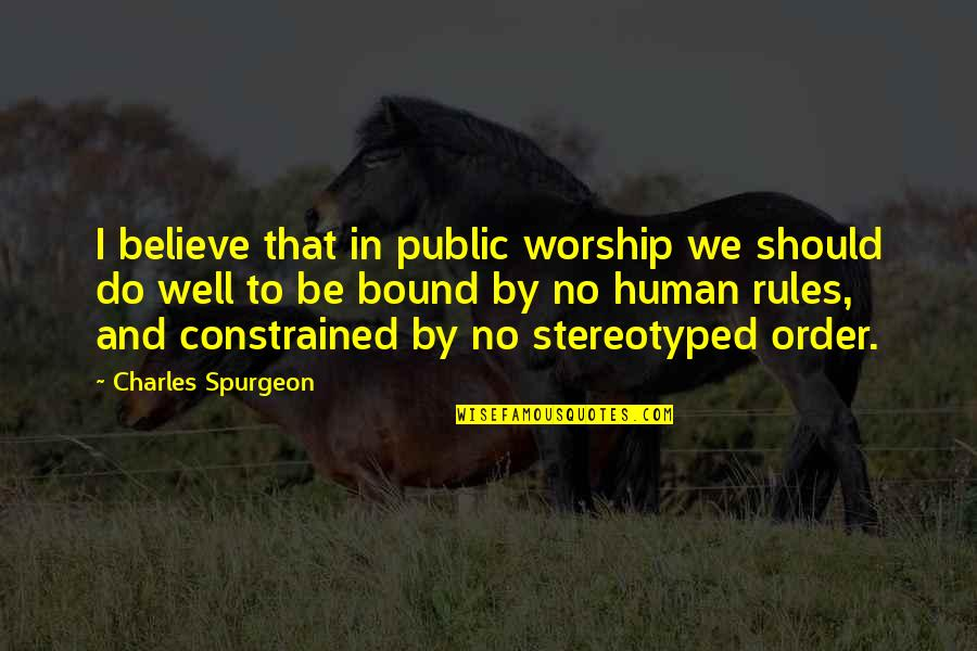 Stereotyped Quotes By Charles Spurgeon: I believe that in public worship we should