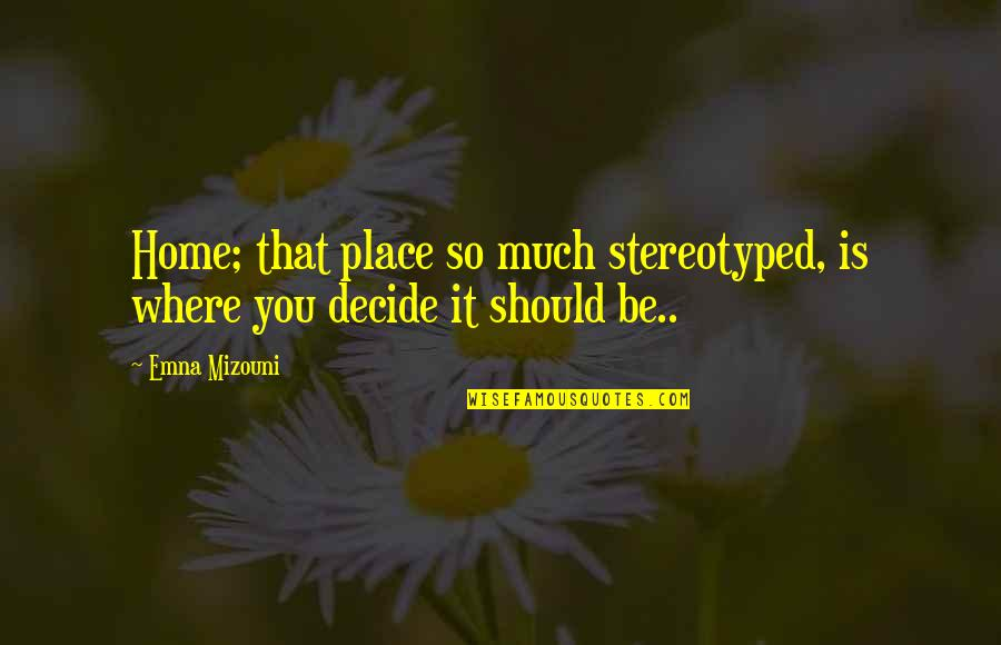 Stereotyped Quotes By Emna Mizouni: Home; that place so much stereotyped, is where