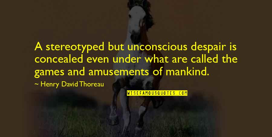 Stereotyped Quotes By Henry David Thoreau: A stereotyped but unconscious despair is concealed even