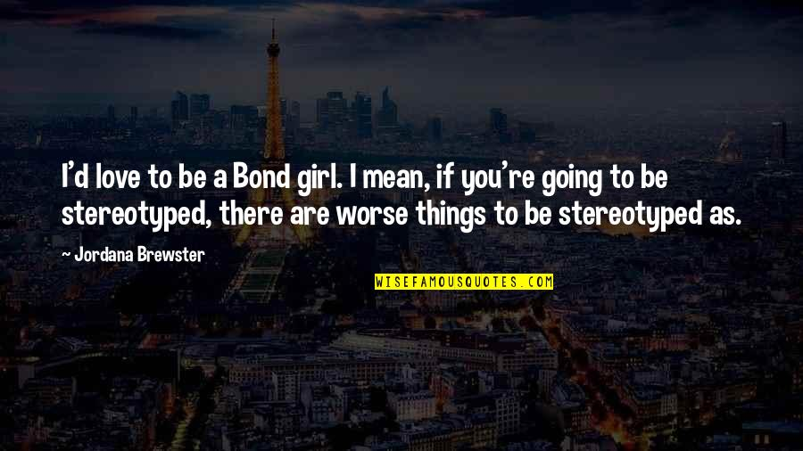 Stereotyped Quotes By Jordana Brewster: I'd love to be a Bond girl. I