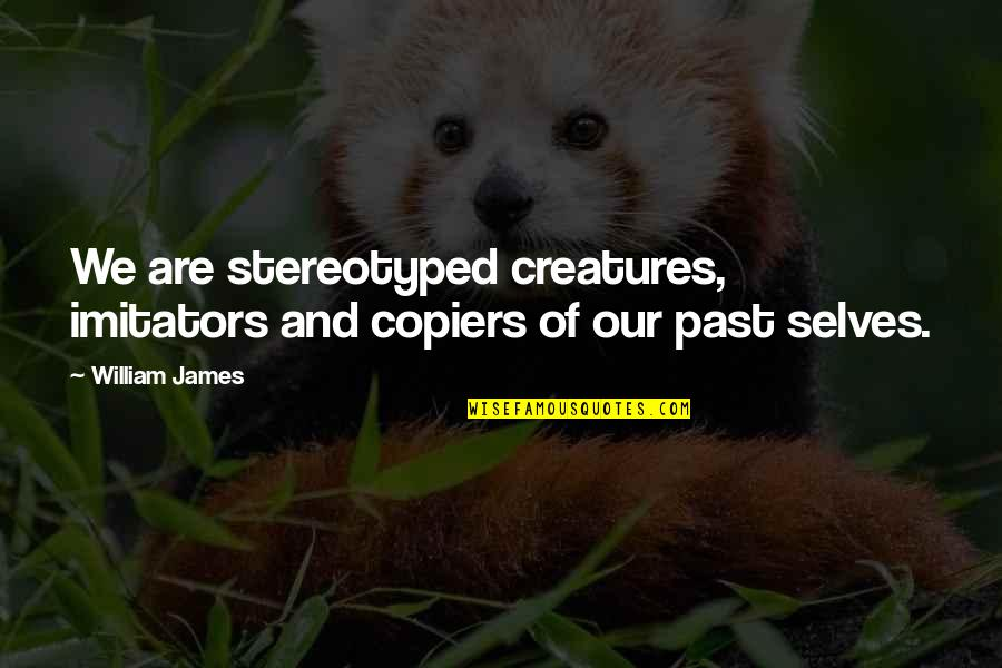 Stereotyped Quotes By William James: We are stereotyped creatures, imitators and copiers of