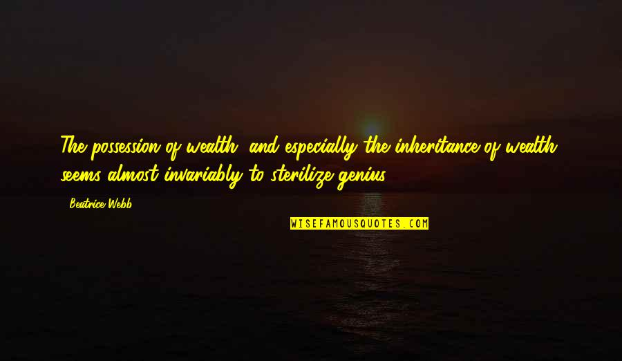 Sterilize Quotes By Beatrice Webb: The possession of wealth, and especially the inheritance