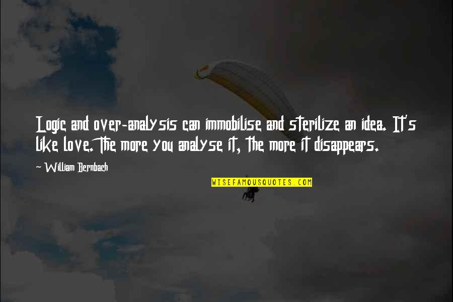 Sterilize Quotes By William Bernbach: Logic and over-analysis can immobilise and sterilize an