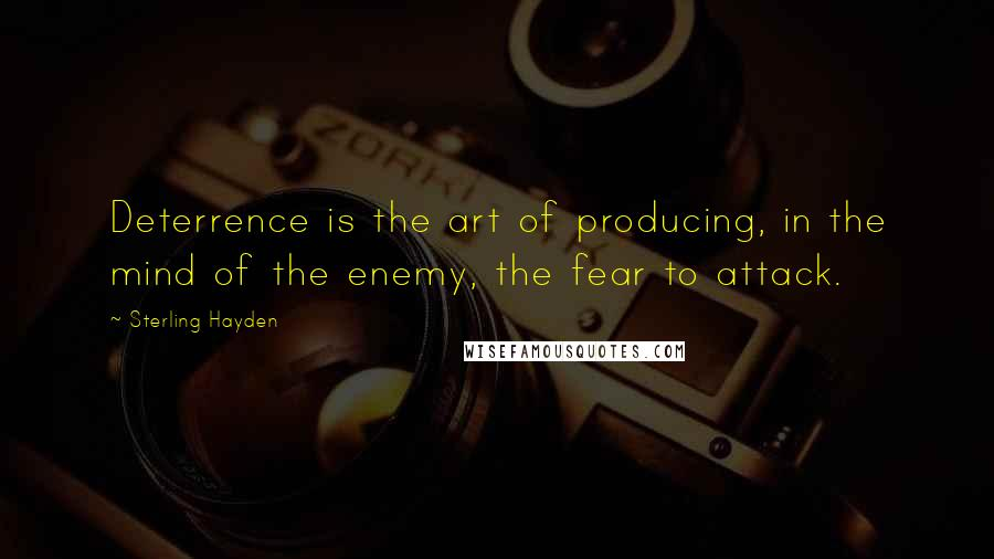 Sterling Hayden quotes: Deterrence is the art of producing, in the mind of the enemy, the fear to attack.