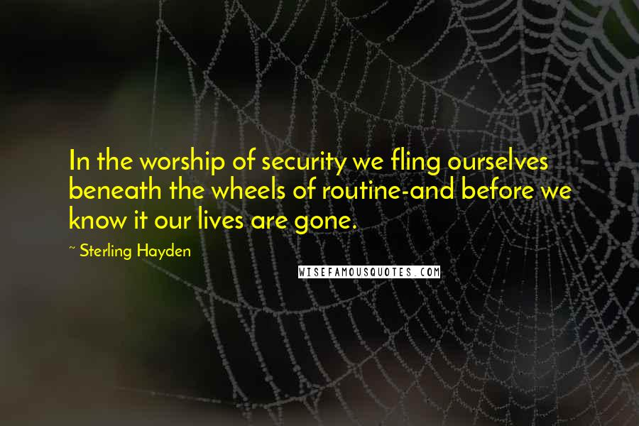 Sterling Hayden quotes: In the worship of security we fling ourselves beneath the wheels of routine-and before we know it our lives are gone.