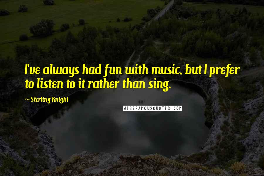 Sterling Knight quotes: I've always had fun with music, but I prefer to listen to it rather than sing.