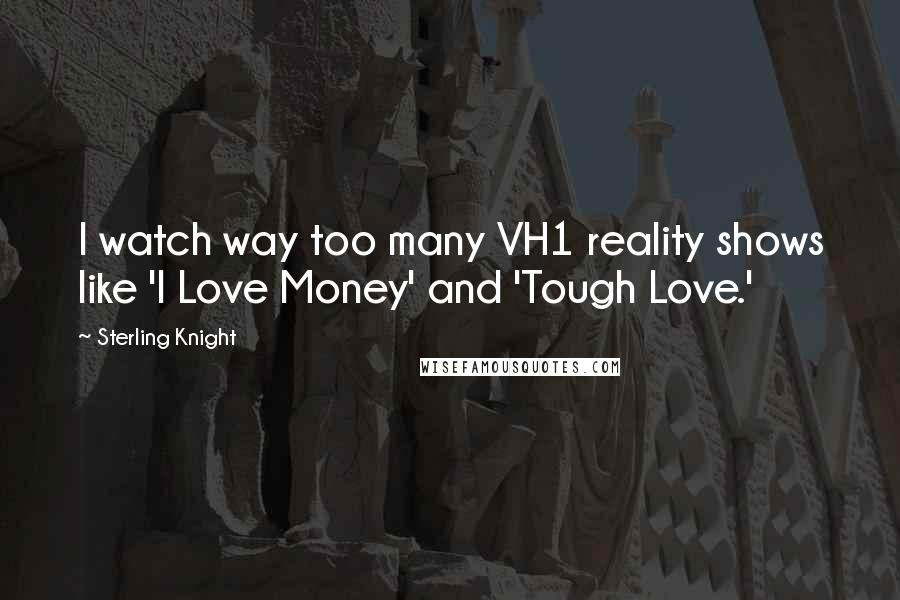 Sterling Knight quotes: I watch way too many VH1 reality shows like 'I Love Money' and 'Tough Love.'