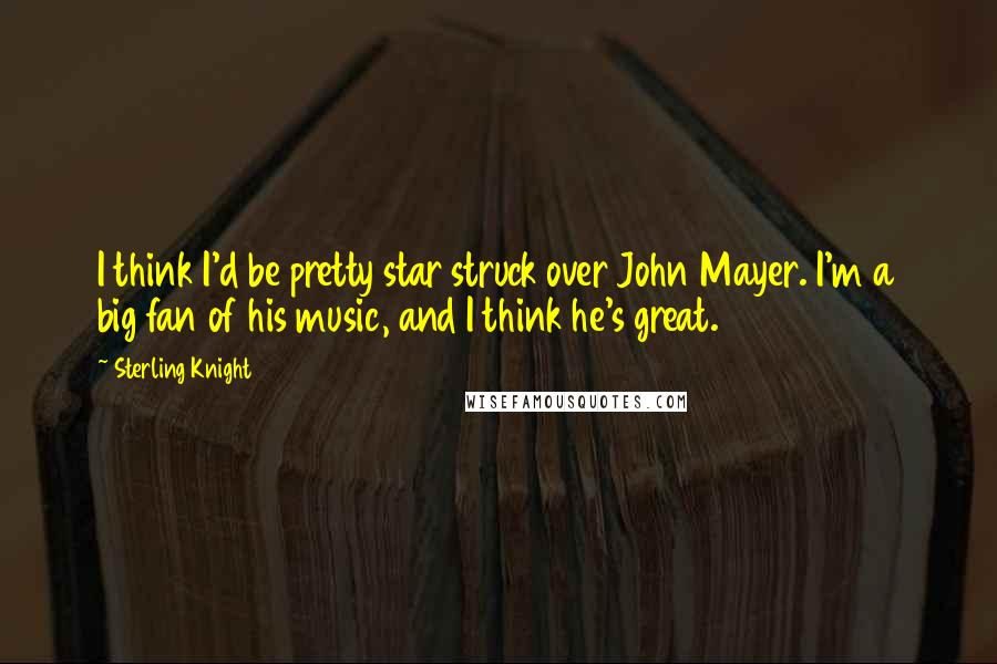 Sterling Knight quotes: I think I'd be pretty star struck over John Mayer. I'm a big fan of his music, and I think he's great.