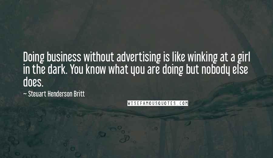 Steuart Henderson Britt quotes: Doing business without advertising is like winking at a girl in the dark. You know what you are doing but nobody else does.