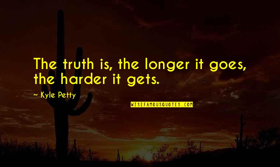 Steve Addington Quotes By Kyle Petty: The truth is, the longer it goes, the